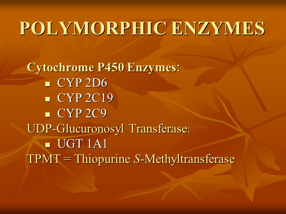 POLYMORPHIC ENZYMES Cytochrome P450 Enzymes : CYP 2D6 CYP 2D6 CYP 2C19 CYP 2C19 CYP 2C9 CYP 2C9 UDP-Glucuronosyl Transferase : UGT 1A1 UGT 1A1 TPMT =