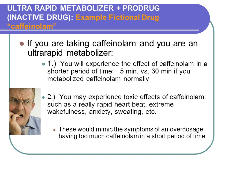 ULTRA RAPID METABOLIZER + PRODRUG (INACTIVE DRUG): Example Fictional Drug caffeinolam If you are taking caffeinolam and you are an ultrarapid metabolizer: 1.) You will experience the effect of caffeinolam in a shorter period of time: 5 min.