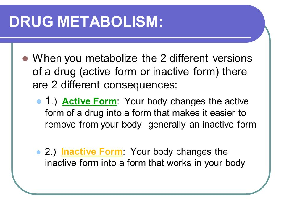 DRUG METABOLISM: When you metabolize the 2 different versions of a drug (active form or inactive form) there are 2 different consequences: 1.) Active Form: Your body changes the active form of a drug into a form that makes it easier to remove from your body- generally an inactive form 2.) Inactive Form: Your body changes the inactive form into a form that works in your body