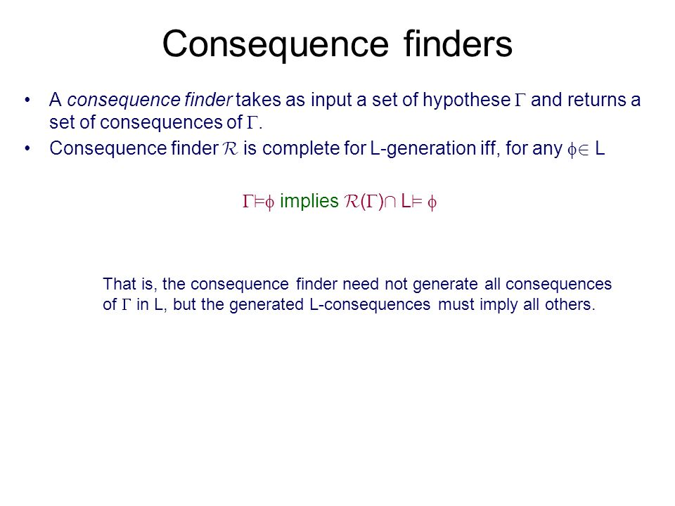 Consequence finders A consequence finder takes as input a set of hypothese and returns a set of consequences of. Consequence finder R is complete for