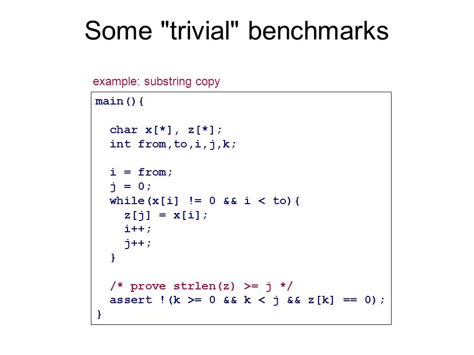 Some trivial benchmarks main(){ char x[*], z[*]; int from,to,i,j,k; i = from; j = 0; while(x[i] != 0 && i < to){ z[j] = x[i]; i++; j++; } /* prove strlen(z) >= j */ assert !(k >= 0 && k < j && z[k] == 0); } example: substring copy