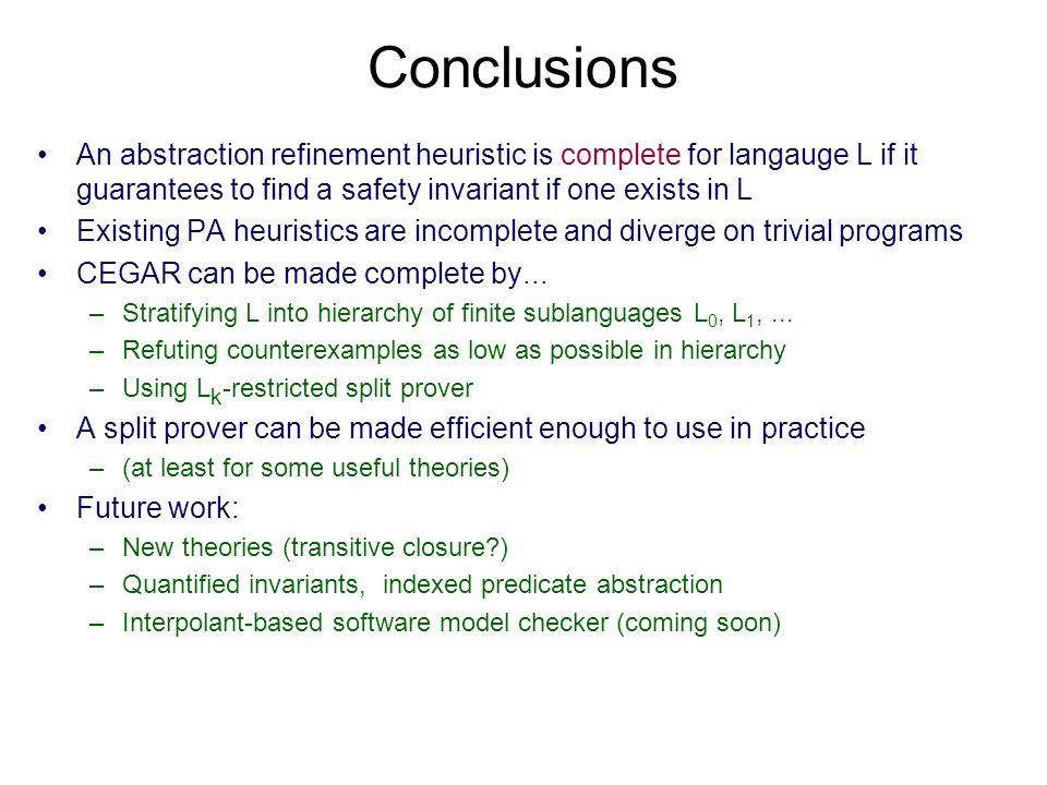 Conclusions An abstraction refinement heuristic is complete for langauge L if it guarantees to find a safety invariant if one exists in L Existing PA