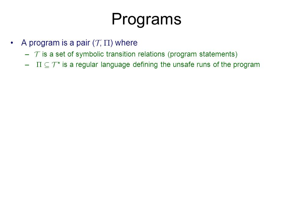 Programs A program is a pair ( T, ) where – T is a set of symbolic transition relations (program statements) – µ T * is a regular language defining th