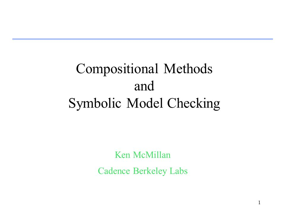 1 Compositional Methods and Symbolic Model Checking Ken McMillan Cadence Berkeley Labs