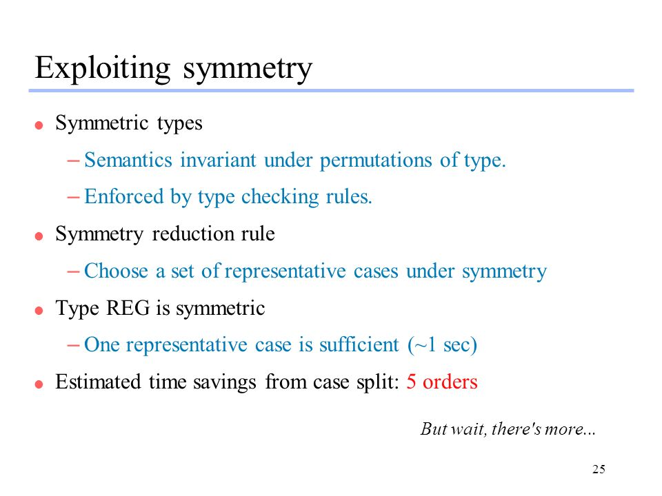 25 Exploiting symmetry l Symmetric types –Semantics invariant under permutations of type. –Enforced by type checking rules. l Symmetry reduction rule