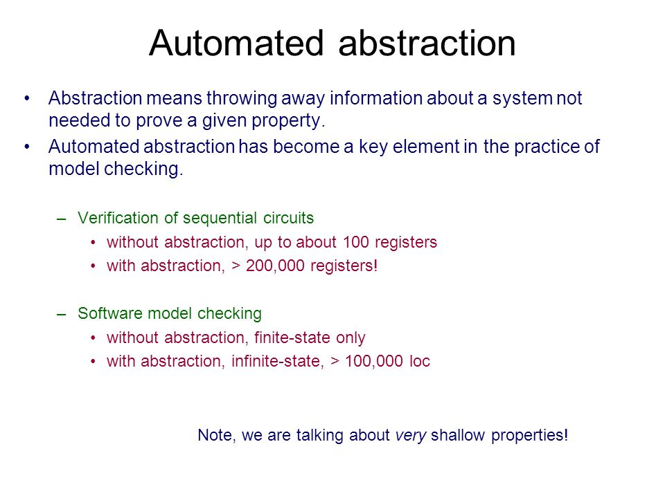 Automated abstraction Abstraction means throwing away information about a system not needed to prove a given property.