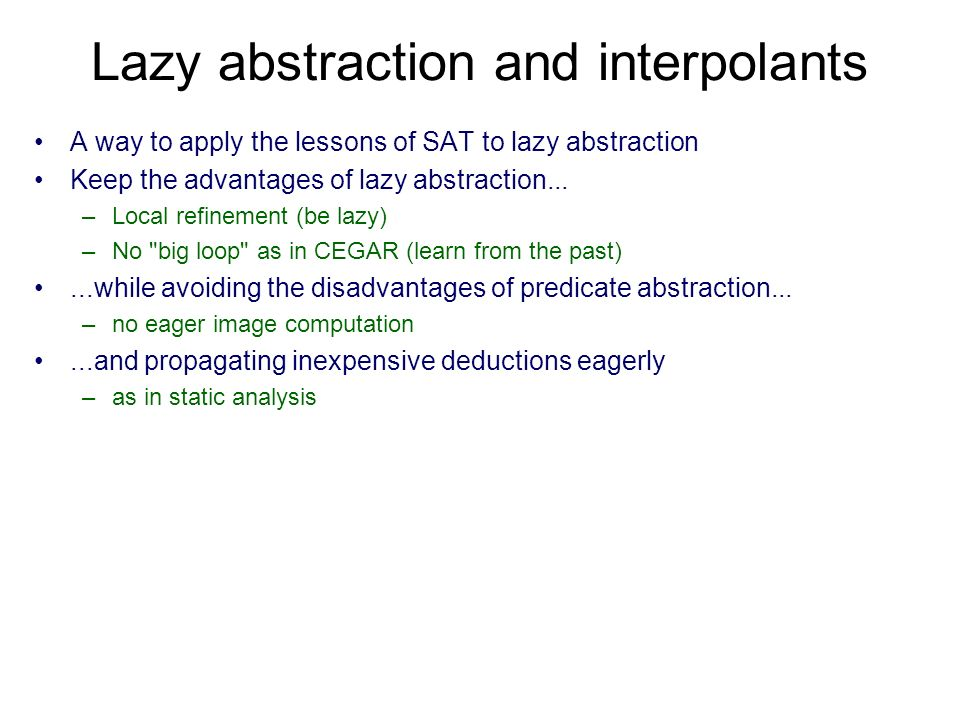 Lazy abstraction and interpolants A way to apply the lessons of SAT to lazy abstraction Keep the advantages of lazy abstraction... –Local refinement (
