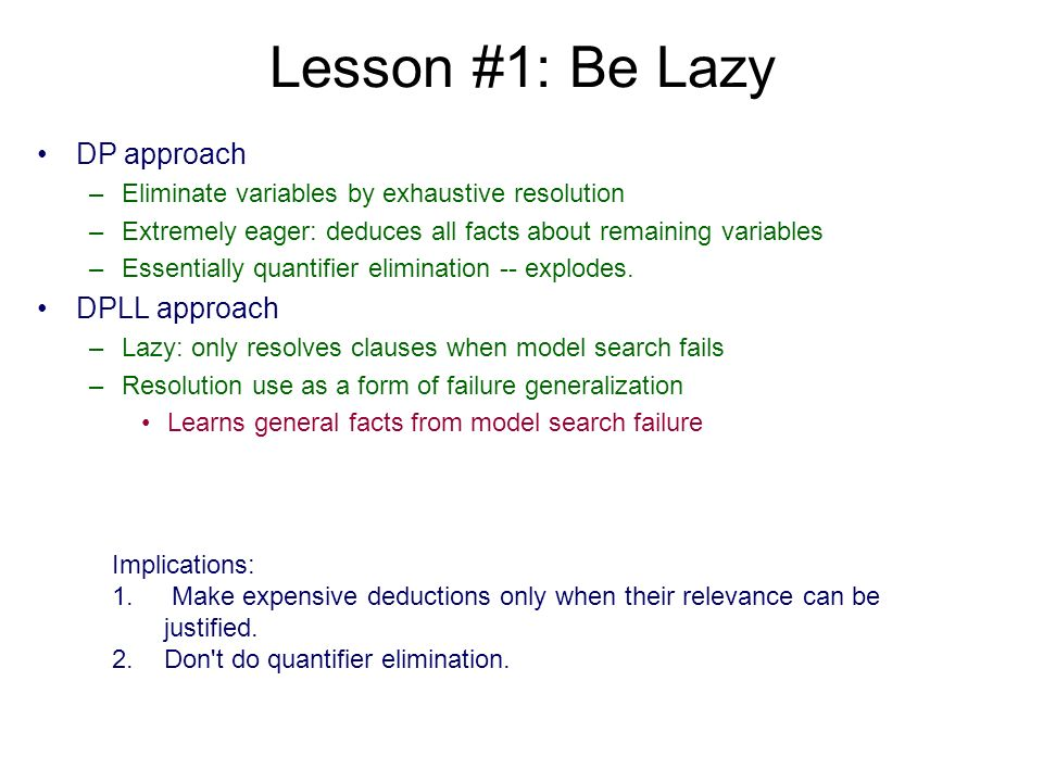 Lesson #1: Be Lazy DP approach –Eliminate variables by exhaustive resolution –Extremely eager: deduces all facts about remaining variables –Essentiall