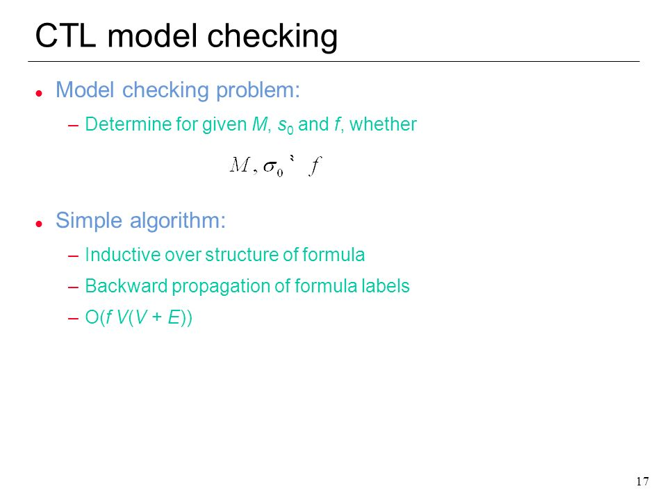 17 CTL model checking l Model checking problem: –Determine for given M, s 0 and f, whether l Simple algorithm: –Inductive over structure of formula –B