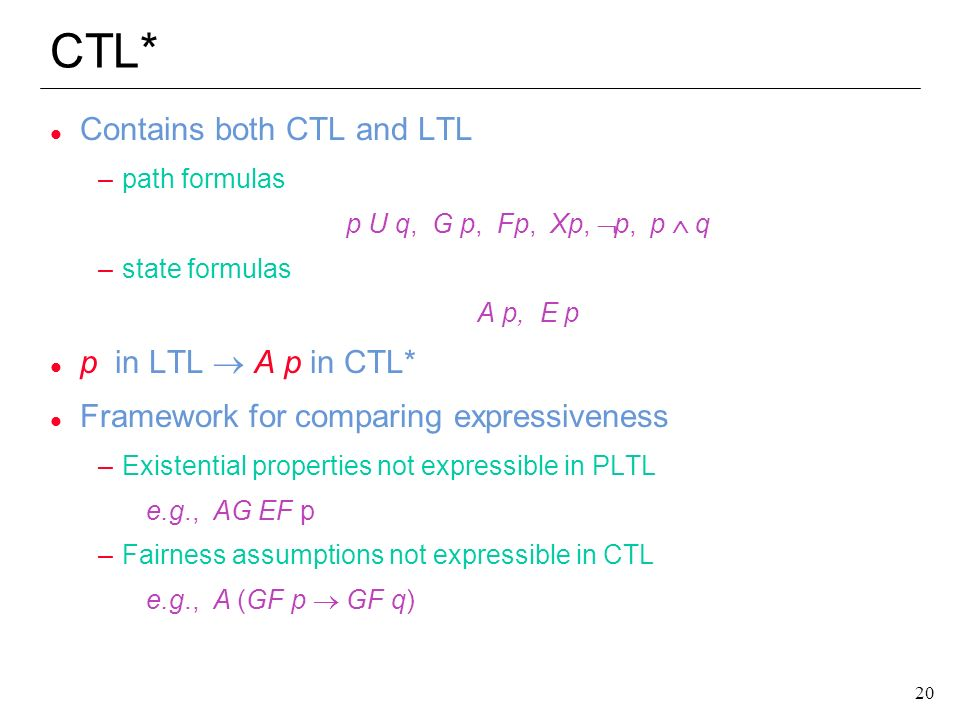 20 CTL* l Contains both CTL and LTL –path formulas p U q, G p, Fp, Xp, p, p q –state formulas A p, E p p in LTL A p in CTL* l Framework for comparing