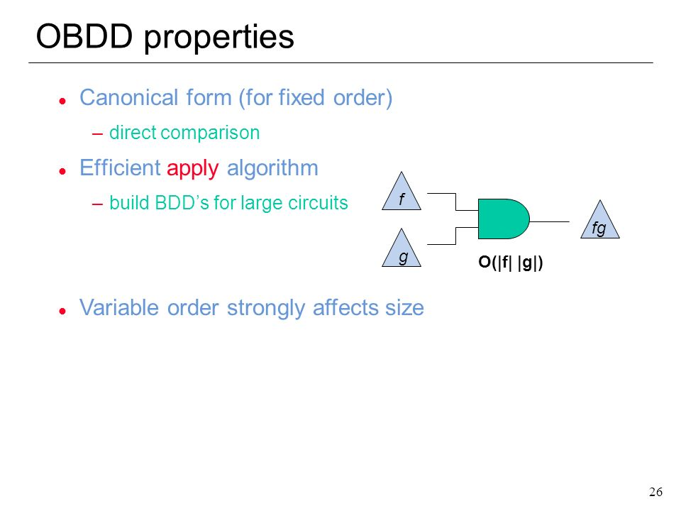 26 OBDD properties l Canonical form (for fixed order) –direct comparison l Efficient apply algorithm –build BDDs for large circuits f g O(|f| |g|) fg
