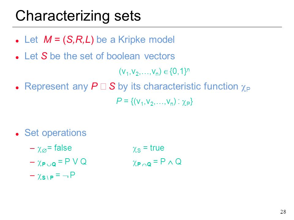 28 Characterizing sets l Let M = (S,R,L) be a Kripke model l Let S be the set of boolean vectors (v 1,v 2,…,v n ) {0,1} n Represent any P S by its cha