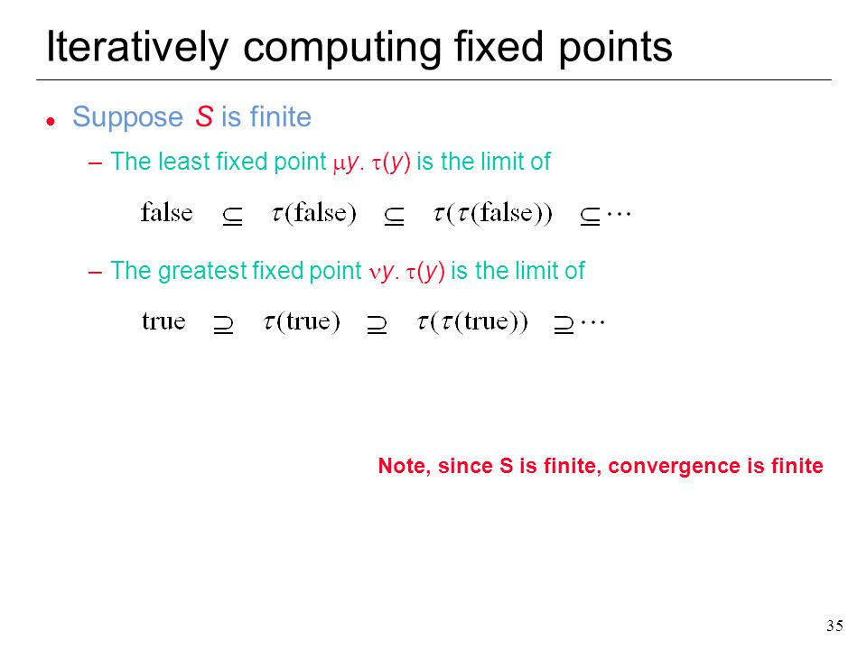 35 Iteratively computing fixed points l Suppose S is finite –The least fixed point y. (y) is the limit of –The greatest fixed point y. (y) is the limi