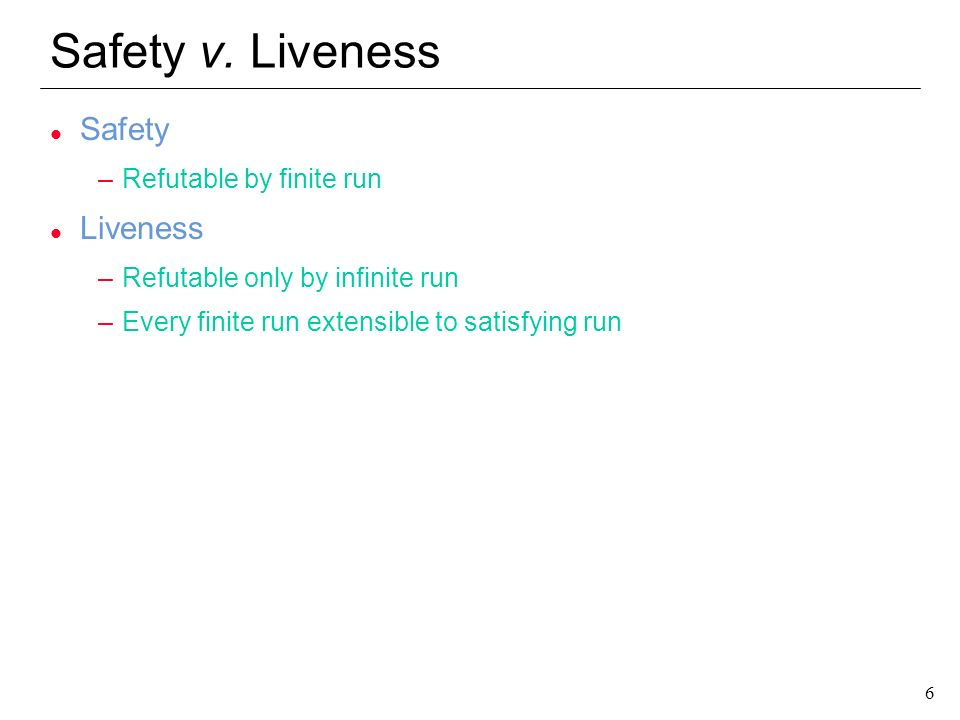 6 6 Safety v. Liveness l Safety –Refutable by finite run l Liveness –Refutable only by infinite run –Every finite run extensible to satisfying run