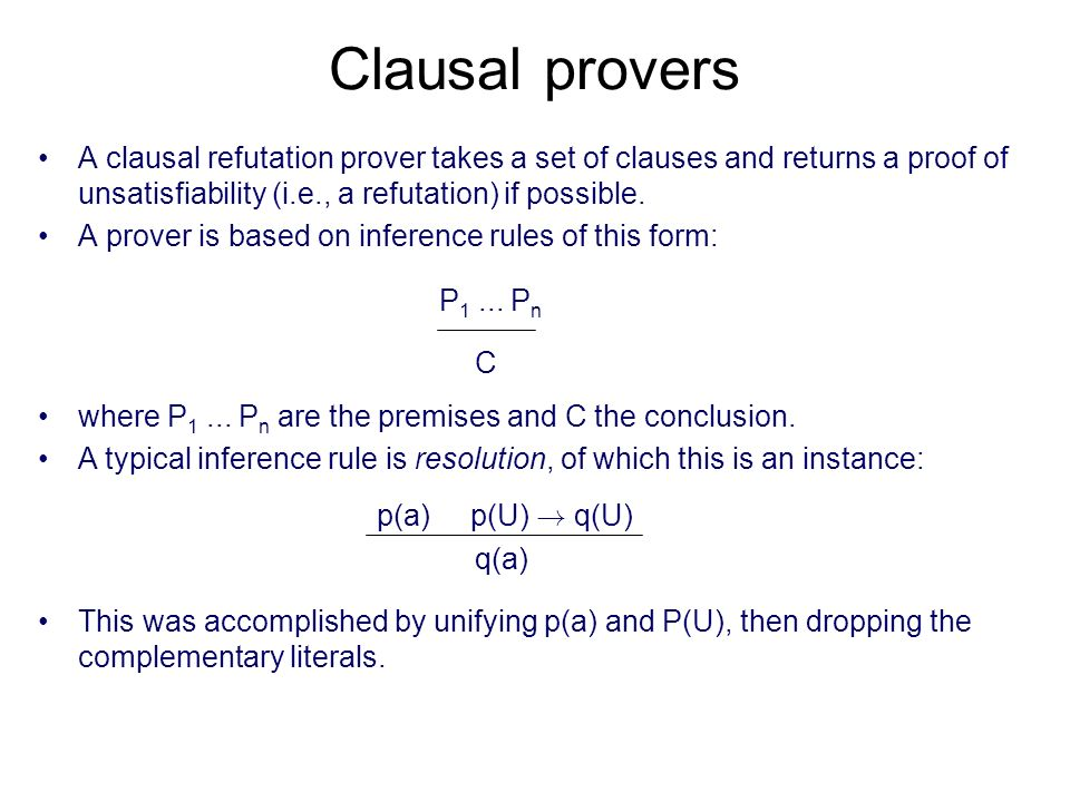 Clausal provers A clausal refutation prover takes a set of clauses and returns a proof of unsatisfiability (i.e., a refutation) if possible. A prover