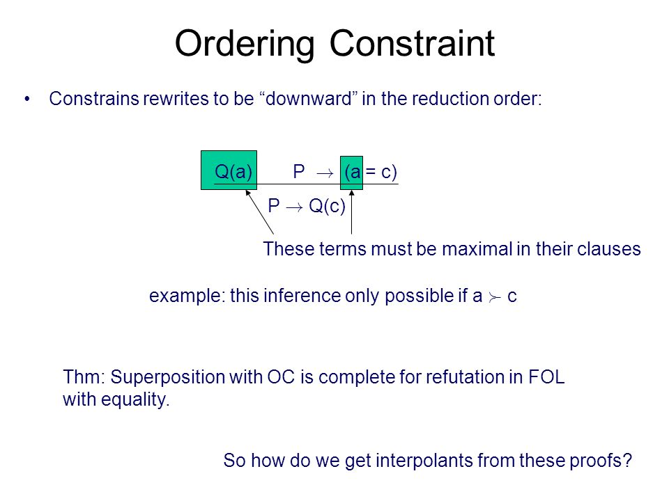 These terms must be maximal in their clauses Ordering Constraint Constrains rewrites to be downward in the reduction order: Q(a) P ! (a = c) P ! Q(c)