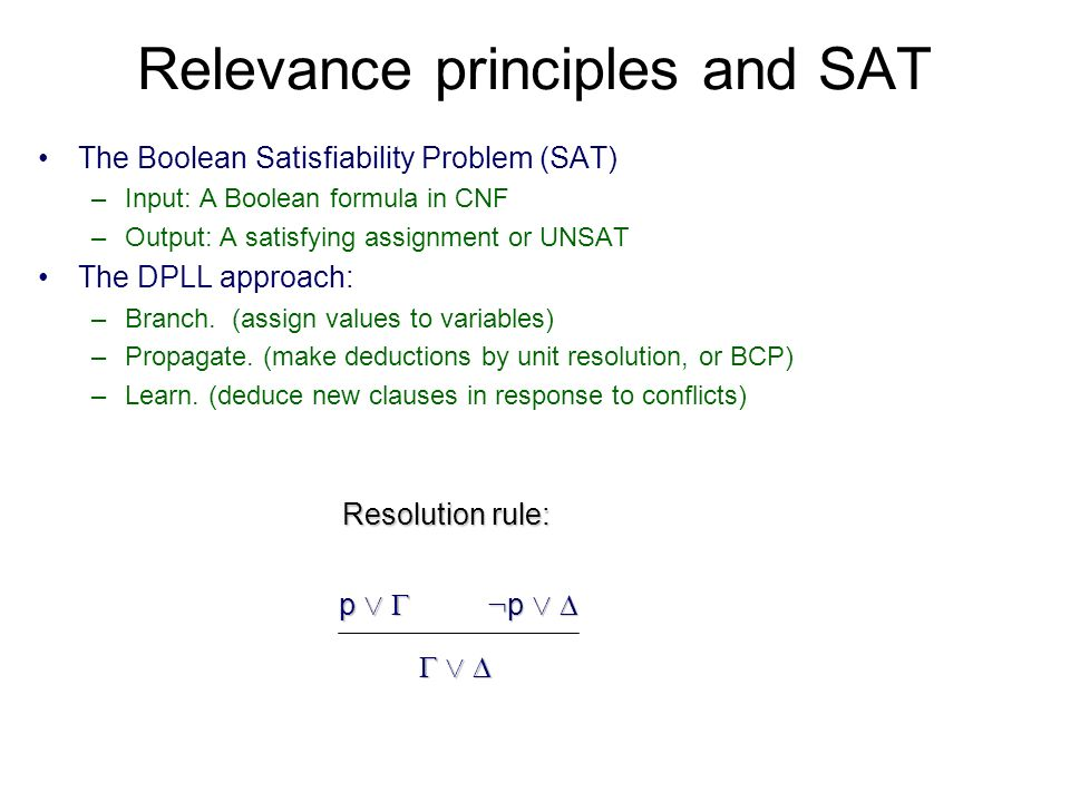 Relevance principles and SAT The Boolean Satisfiability Problem (SAT) –Input: A Boolean formula in CNF –Output: A satisfying assignment or UNSAT The DPLL approach: –Branch.