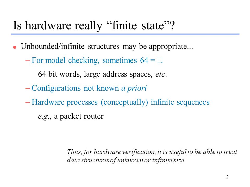 2 Is hardware really finite state? l Unbounded/infinite structures may be appropriate... – For model checking, sometimes 64 = 64 bit words, large addr