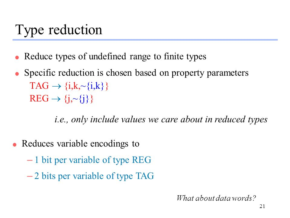21 Type reduction l Reduce types of undefined range to finite types l Specific reduction is chosen based on property parameters TAG {i,k,~{i,k}} REG {