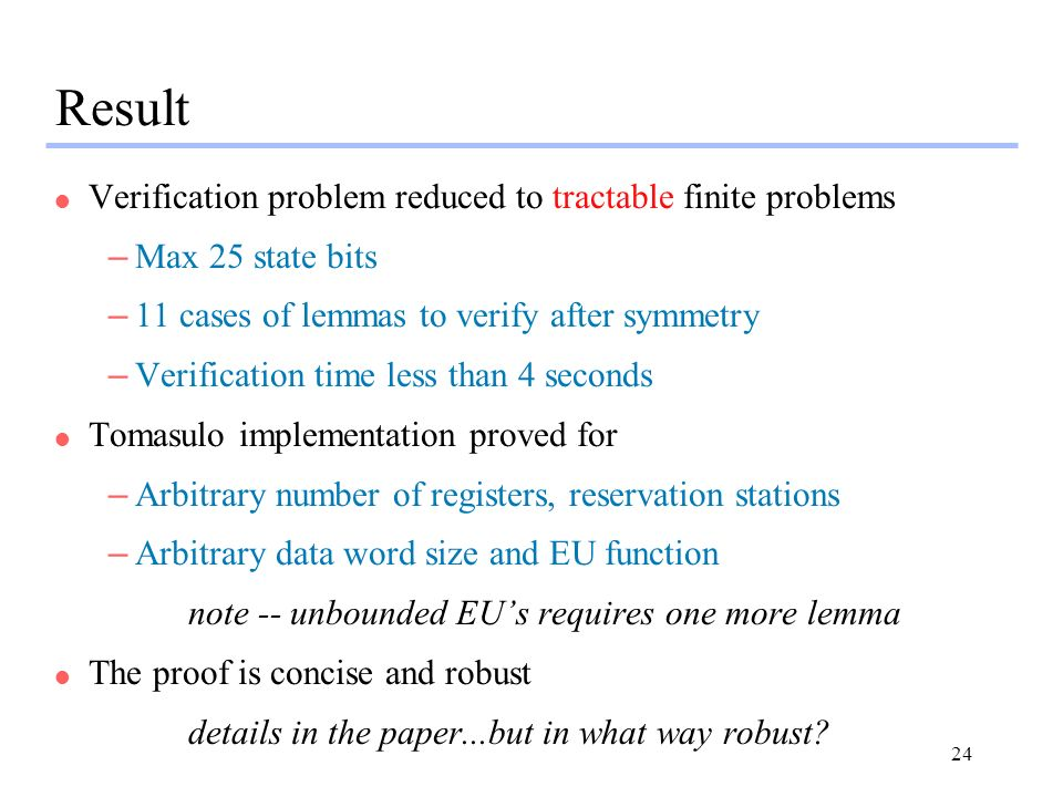 24 Result l Verification problem reduced to tractable finite problems –Max 25 state bits –11 cases of lemmas to verify after symmetry –Verification ti