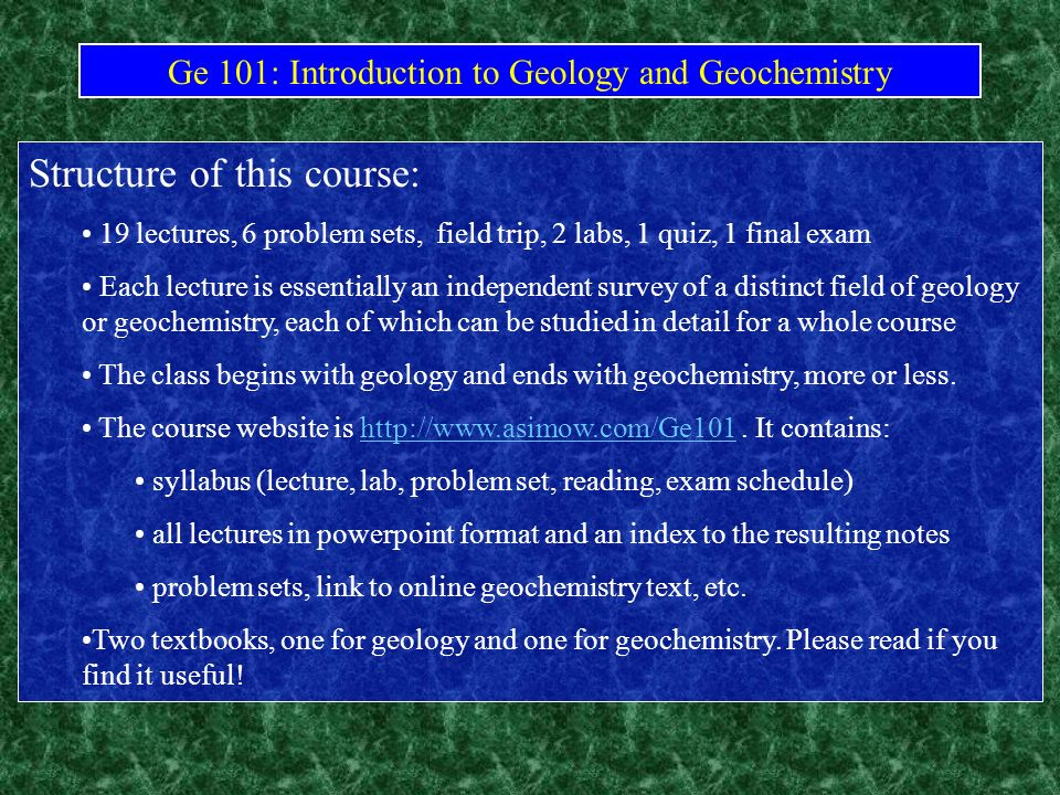 Ge 101: Introduction to Geology and Geochemistry Structure of this course: 19 lectures, 6 problem sets, field trip, 2 labs, 1 quiz, 1 final exam Each