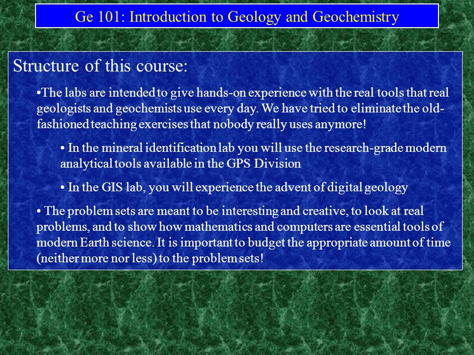 Ge 101: Introduction to Geology and Geochemistry Structure of this course: The labs are intended to give hands-on experience with the real tools that