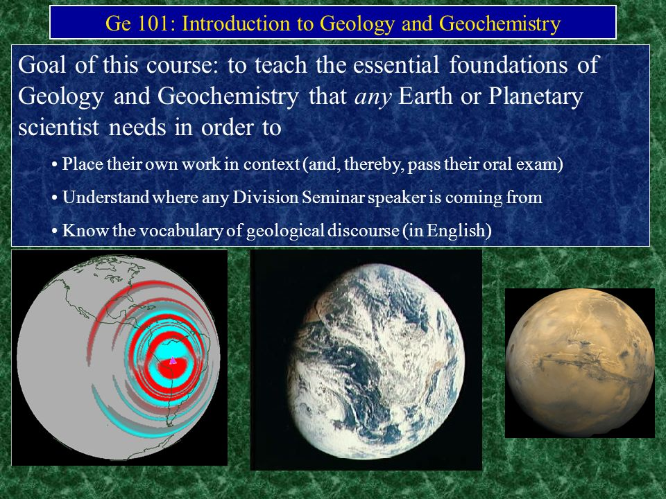 Ge 101: Introduction to Geology and Geochemistry Goal of this course: to teach the essential foundations of Geology and Geochemistry that any Earth or