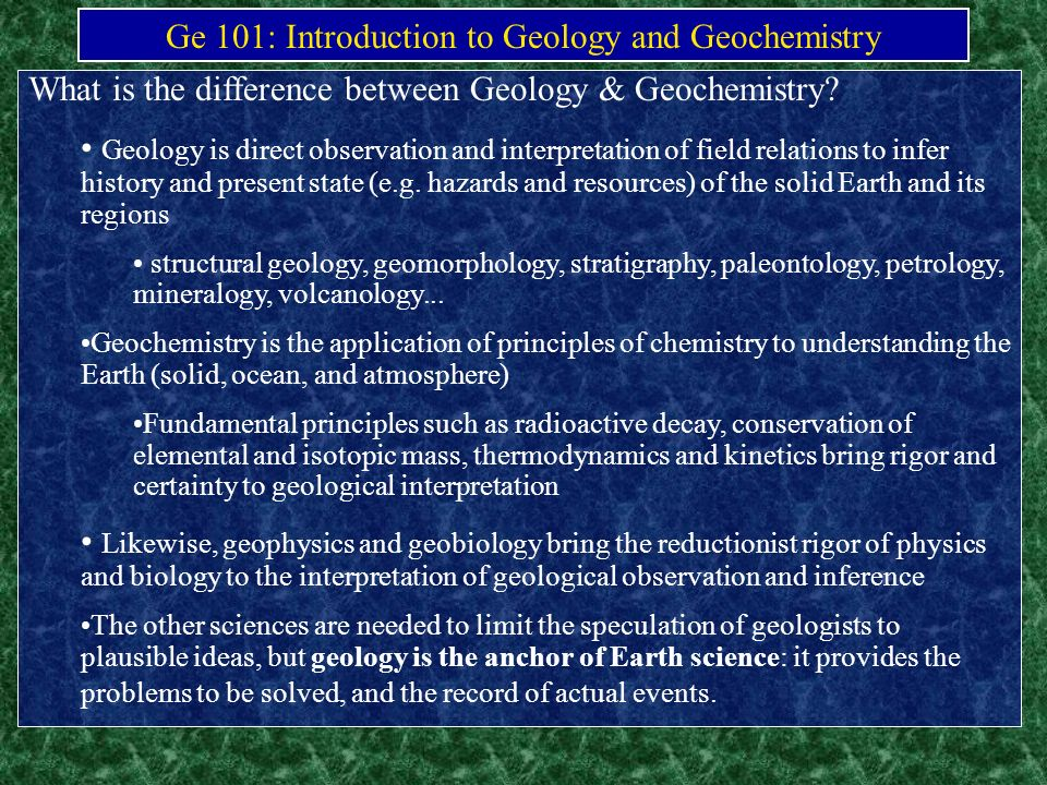 Ge 101: Introduction to Geology and Geochemistry What is the difference between Geology & Geochemistry? Geology is direct observation and interpretati