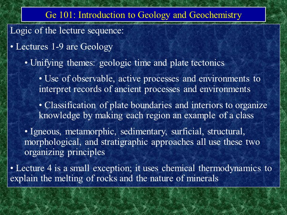 Ge 101: Introduction to Geology and Geochemistry Logic of the lecture sequence: Lectures 1-9 are Geology Unifying themes: geologic time and plate tect