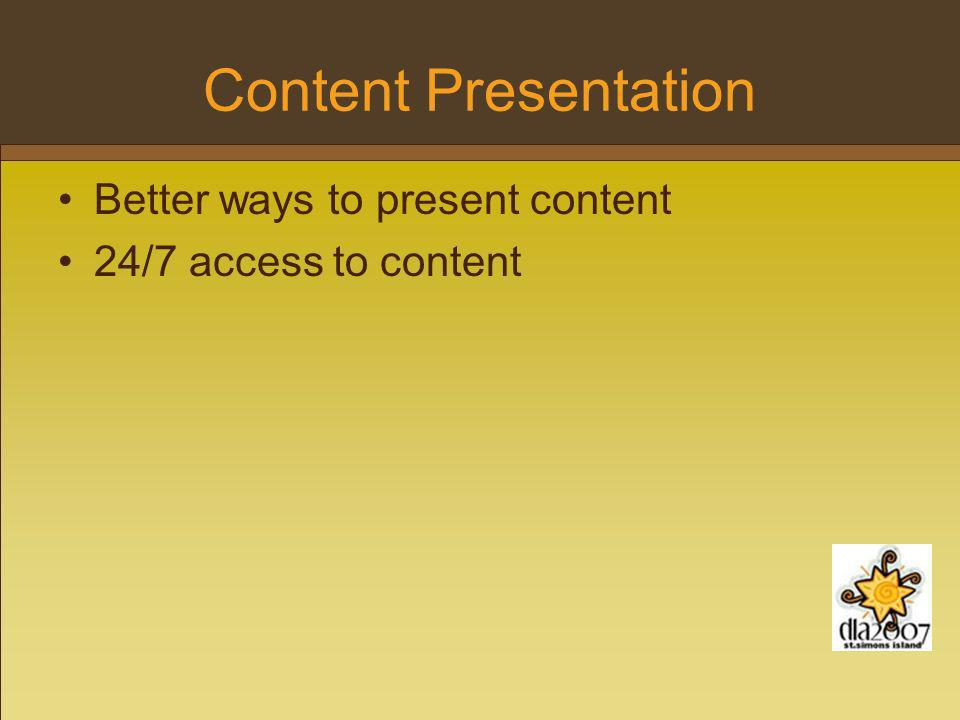Content Presentation Better ways to present content 24/7 access to content