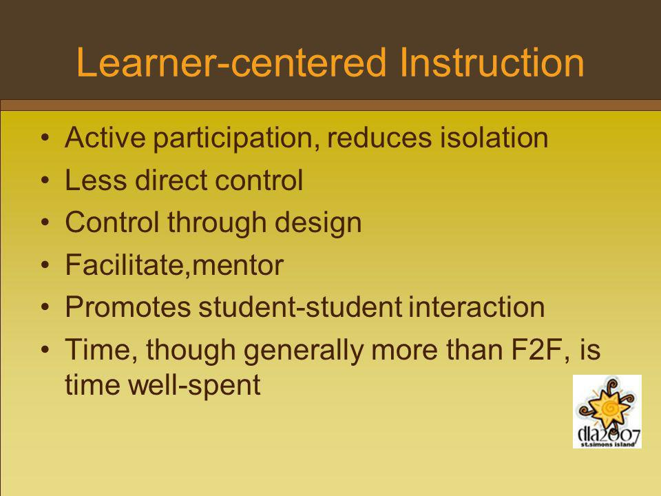 Learner-centered Instruction Active participation, reduces isolation Less direct control Control through design Facilitate,mentor Promotes student-student interaction Time, though generally more than F2F, is time well-spent