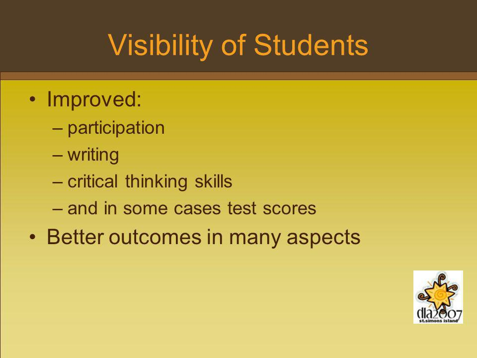 Visibility of Students Improved: –participation –writing –critical thinking skills –and in some cases test scores Better outcomes in many aspects