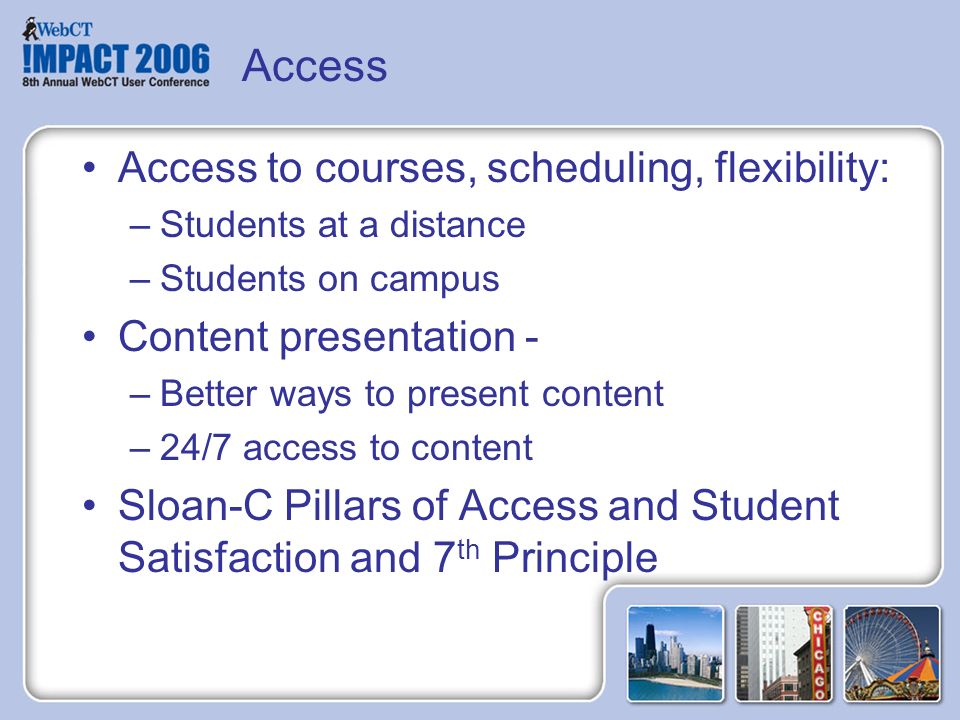 Access Access to courses, scheduling, flexibility: –Students at a distance –Students on campus Content presentation - –Better ways to present content –24/7 access to content Sloan-C Pillars of Access and Student Satisfaction and 7 th Principle
