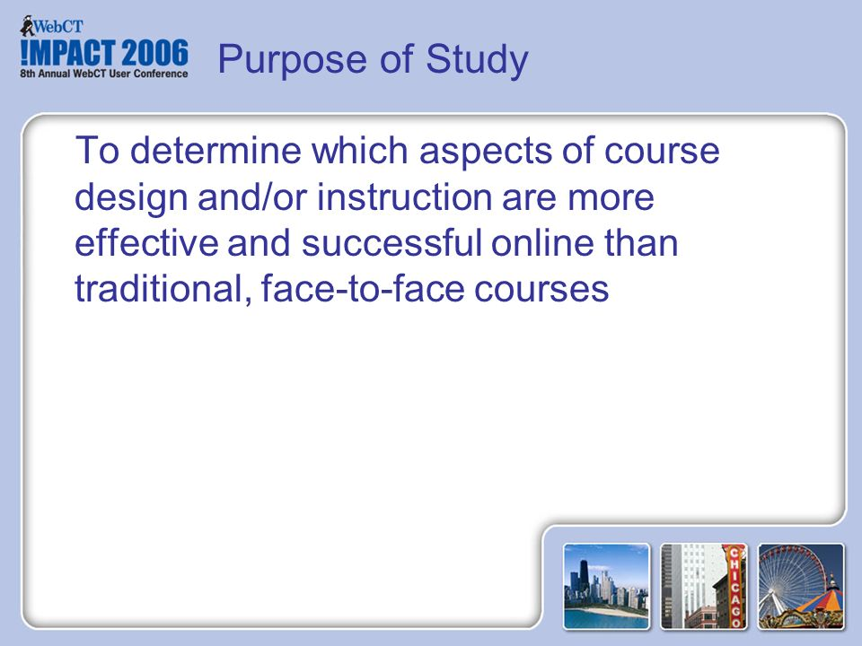 To determine which aspects of course design and/or instruction are more effective and successful online than traditional, face-to-face courses Purpose of Study