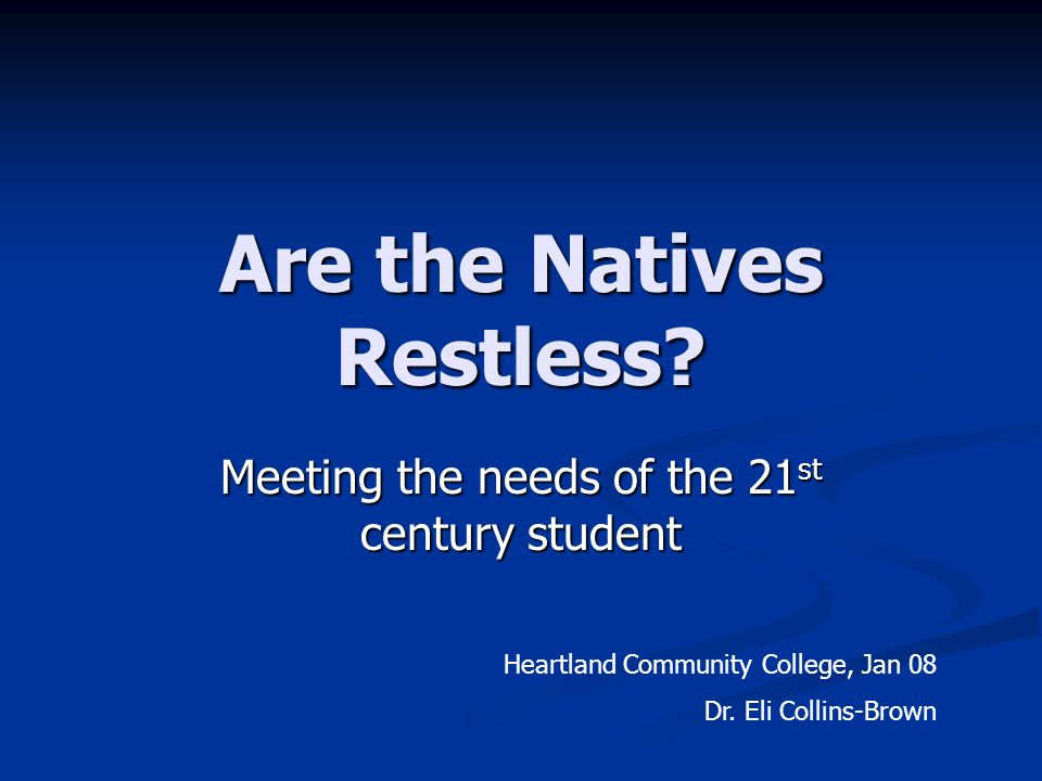 Are the Natives Restless? Meeting the needs of the 21 st century student Heartland Community College, Jan 08 Dr. Eli Collins-Brown