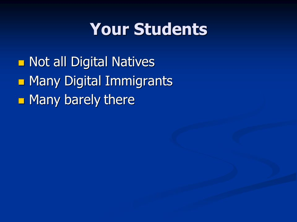 Your Students Not all Digital Natives Not all Digital Natives Many Digital Immigrants Many Digital Immigrants Many barely there Many barely there