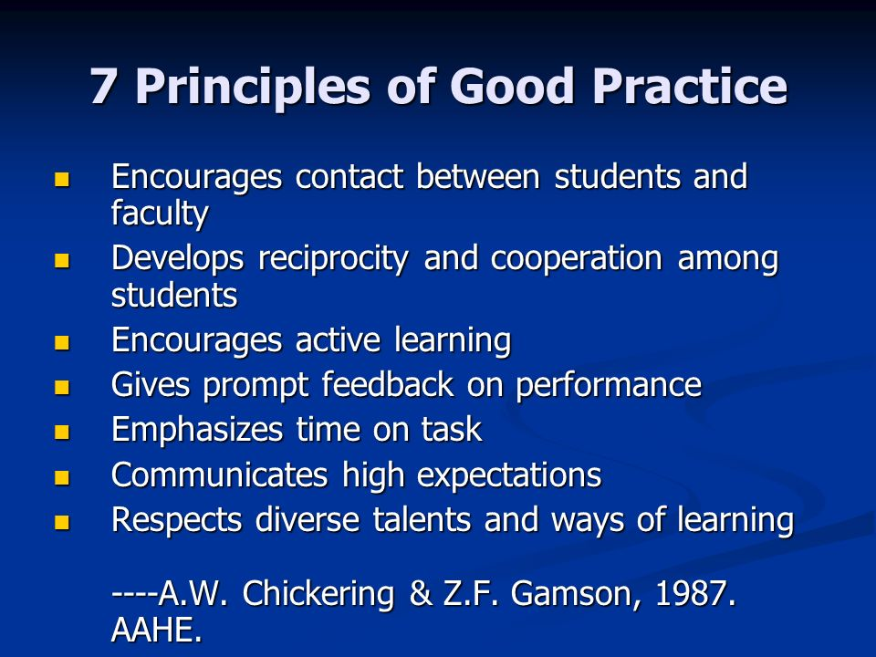 7 Principles of Good Practice Encourages contact between students and faculty Encourages contact between students and faculty Develops reciprocity and