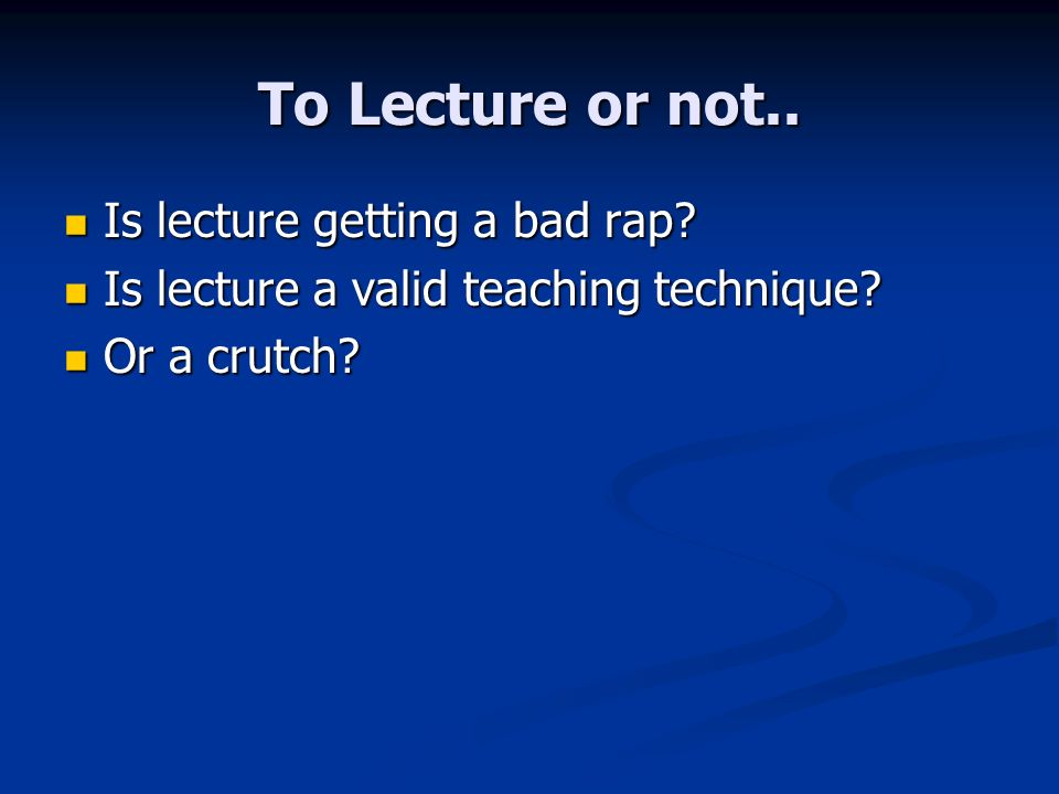 To Lecture or not.. Is lecture getting a bad rap? Is lecture getting a bad rap? Is lecture a valid teaching technique? Is lecture a valid teaching tec