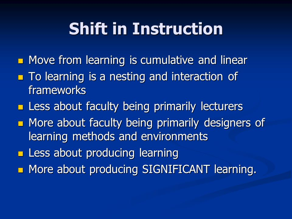 Shift in Instruction Move from learning is cumulative and linear Move from learning is cumulative and linear To learning is a nesting and interaction