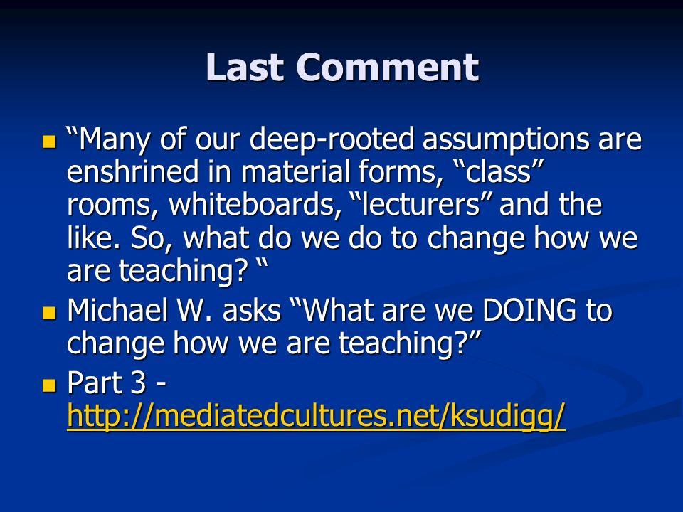 Last Comment Many of our deep-rooted assumptions are enshrined in material forms, class rooms, whiteboards, lecturers and the like. So, what do we do