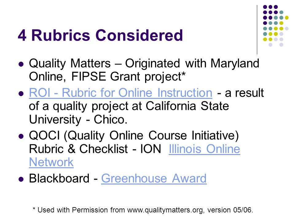 4 Rubrics Considered Quality Matters – Originated with Maryland Online, FIPSE Grant project* ROI - Rubric for Online Instruction - a result of a quality project at California State University - Chico.