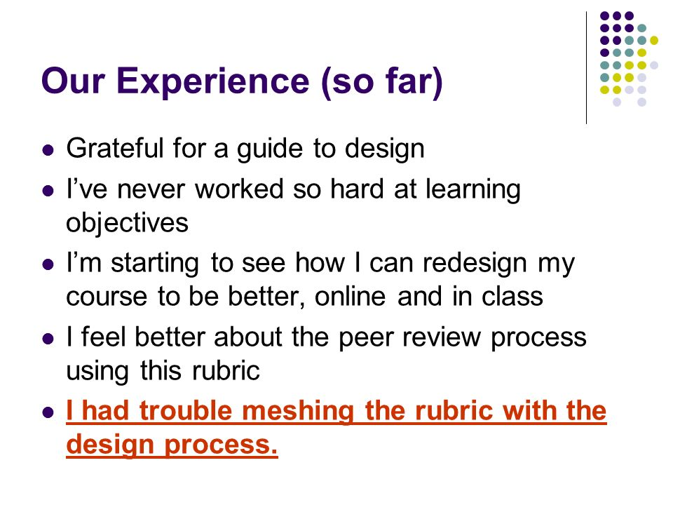 Our Experience (so far) Grateful for a guide to design Ive never worked so hard at learning objectives Im starting to see how I can redesign my course to be better, online and in class I feel better about the peer review process using this rubric I had trouble meshing the rubric with the design process.