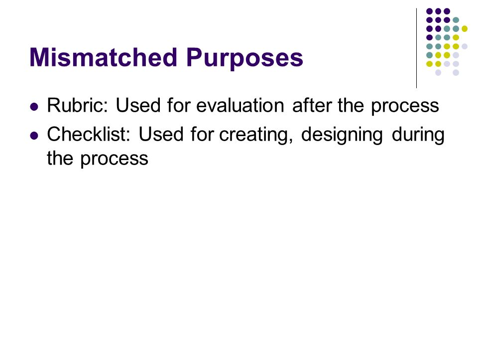 Mismatched Purposes Rubric: Used for evaluation after the process Checklist: Used for creating, designing during the process