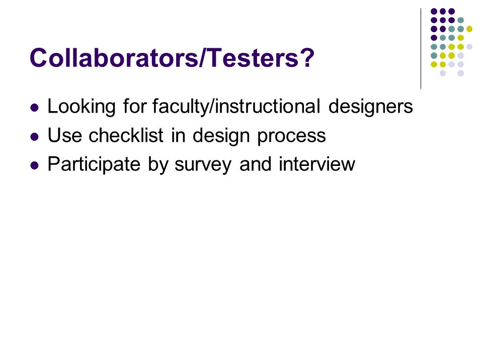 Collaborators/Testers? Looking for faculty/instructional designers Use checklist in design process Participate by survey and interview