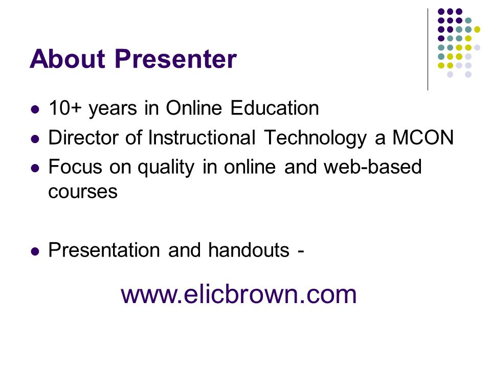 About Presenter 10+ years in Online Education Director of Instructional Technology a MCON Focus on quality in online and web-based courses Presentation and handouts -