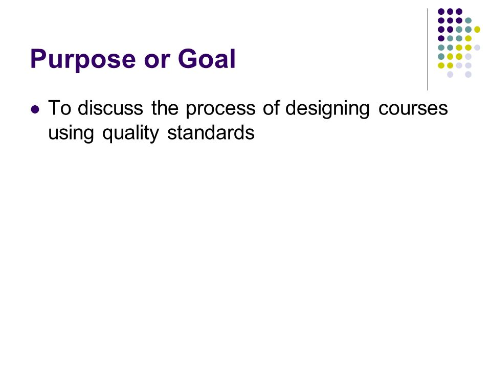 Purpose or Goal To discuss the process of designing courses using quality standards