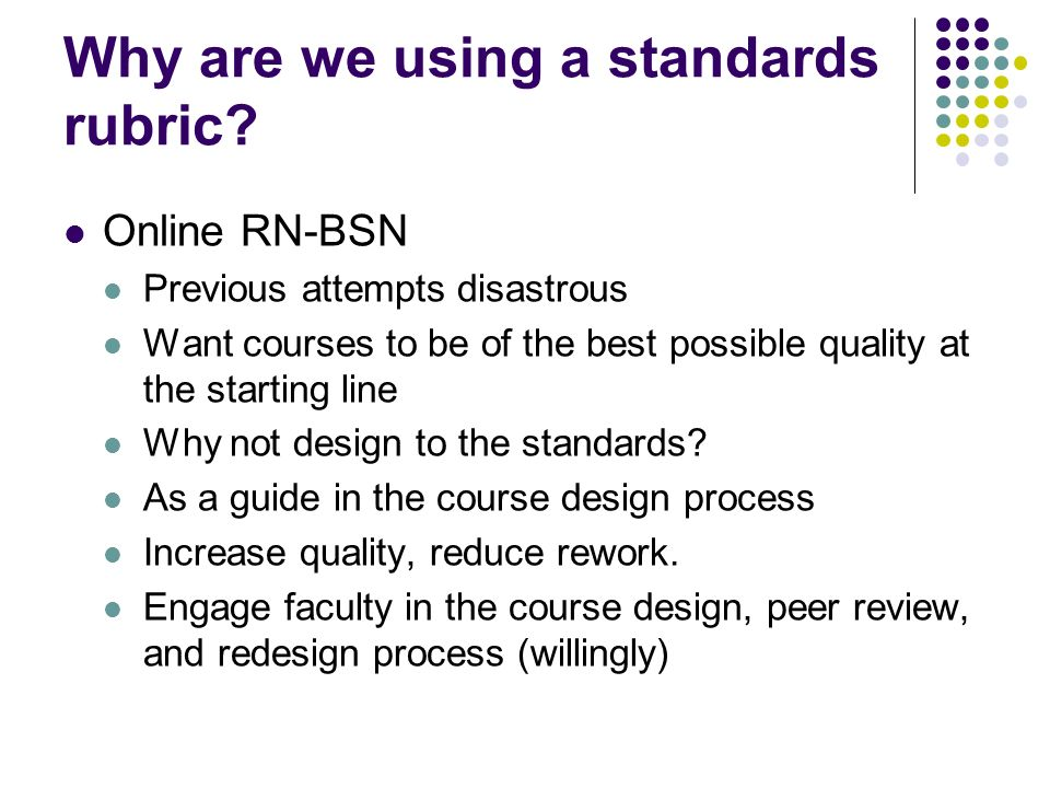 Why are we using a standards rubric? Online RN-BSN Previous attempts disastrous Want courses to be of the best possible quality at the starting line W