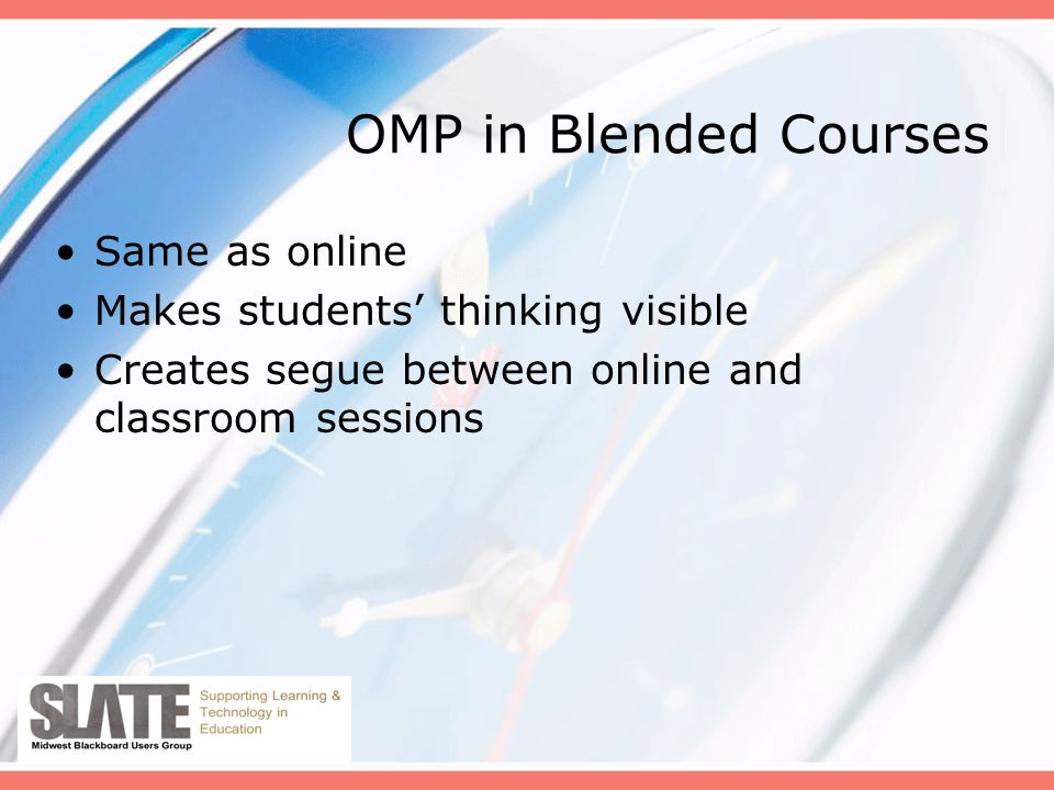 OMP in Blended Courses Same as online Makes students thinking visible Creates segue between online and classroom sessions