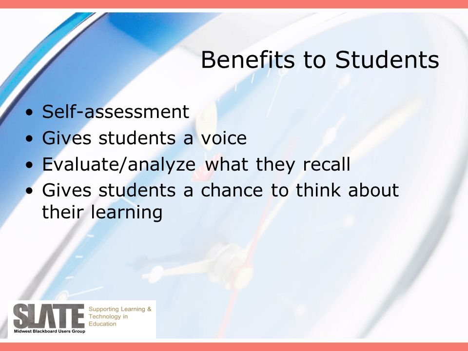 Benefits to Students Self-assessment Gives students a voice Evaluate/analyze what they recall Gives students a chance to think about their learning