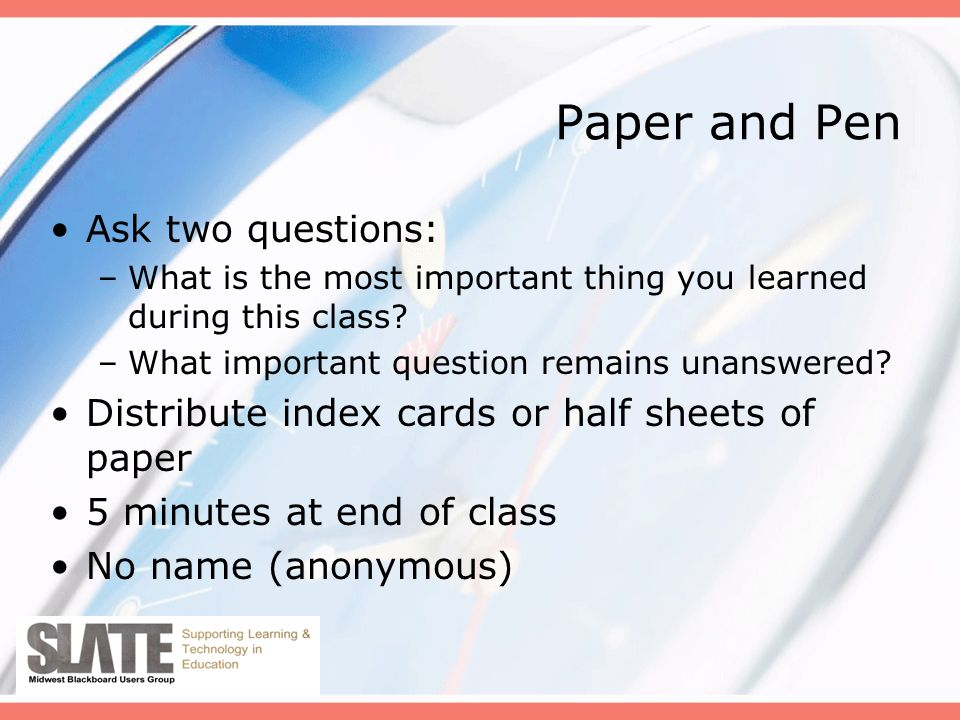 Paper and Pen Ask two questions: –What is the most important thing you learned during this class.